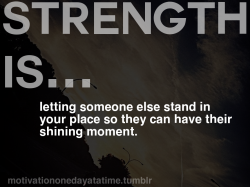 """Strength is stepping aside and letting someone take your place so they can have their shining moment."""