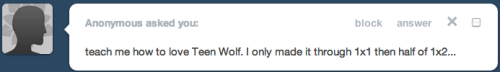 ponfarrisforwerewolves:  How To Love Teen WolfAn Official Guide in 15 Inevitable Steps by Jamie Jew (aka ponfarrisforwerewolves)  Step 1:Purchase a handle of bourbon*Step 2: Wake up around 10 AM and resign yourself to being a person in your mid-twenties having a hobby that surrounds itself around horrible CGI and werewolves. Then curse MTV for bringing this to you (and because they're also the ones who told you that your vote matters and that Avril Lavigne was cool.)  Step 3: 10:30 AM. Begin drinking. Step 4:Roll your eyes a lot about how you will never love this show and how stupid everyone around you is for loving it.  Step 5:Drink more. Step 6:5 PM. Start where you left off in the episode. Step 7:Try to ship Derek/Stiles, feel confused. Take two shots.Step 8:Have what I like to call THE FUCKING MOMENT (where sadly, no fucking actually happens. sigh.) Begin shipping Derek/Stiles. Feel confused because you're experiencing emotion. Shrug it off, drink more, blame the bourbon. Step 9:Realize you have either fast forwarded through all scenes containing Scott and Allison or have drank yourself blind at this point. Blog about this. Step 10:Hydrate as you reflect on your life. Step 11:Feel choked up about Derek Hale. Drink more. Step 12:Finish the season. Sit in drunken silence for a few minutes. Step 13: Secretly look up Derek/Stiles fic. Step 14:Experience more emotion. Blog this and blame everyone around you. Realize you can ship Allison/Lydia and that this headcanon is beautiful. (I recommend this fic as a nice starting point.) Hate your friends a little less because sweet and endearing badass lesbians warm your heart. (or other things.) Step 15: You're Pack now. Take up day drinking, surrender all dignity, pass out in your best dress with lipstick smeared across your tearstained face.  *or vodka, three boxes of wine, tequila, etc.