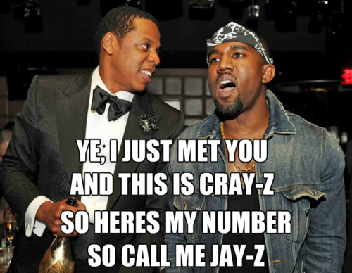 ye, i just met you and this is cray-z so here's my number so call me jay-z