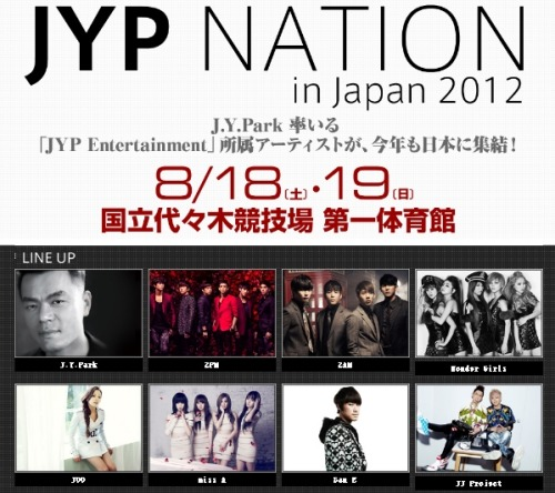 2012 JYP NATION in JapanVenue : National Yoyogi StadiumDate and time : August 18 (Sat), 19 (Sun)[8/18 - OPEN 17:00 START 18:00[8/19 - OPEN 11:00 START 12:00 / OPEN 17:00 START 18:00※ performances twice a dayTicket : (Tues) 6/12 23:00 ~ (Sun) 6/17 12:00  Via : soompi