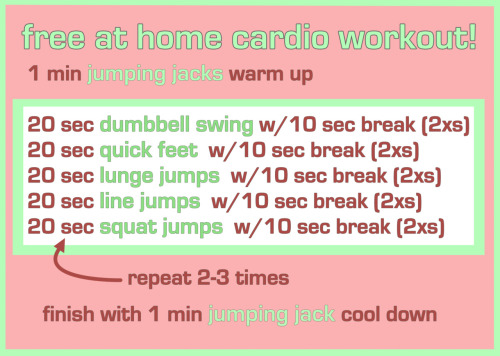 Free At Home Cardio Workout! Sometimes it's hard to convince yourself to get up and out of the house to work out. So here is a free at home cardio workout that anyone can do in the comfort of their air-conditioned living room. I just did it yesterday and it definitely got my cardio up and I felt it in my muscles today more than if I had ran. So here are the reps, it takes about 14 minutes. If you're confused about any of the names you can see a video here. REPS: 1 min jumping jacks warm up20 sec dumbbell swing w/10 sec break (2xs)20 sec quick feet w/10 sec break (2xs)20 sec lunge jumps w/10 sec break (2xs)20 sec line jumps w/10 sec break (2xs)20 sec squat jumps w/10 sec break (2xs) 1 min jumping jacks cool down (source: six pack factory)