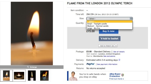 spellingmistakescostlives:  I've started selling special fire on Ebay. FLAME FROM THE LONDON 2012 OLYMPIC TORCHThis flame was taken from the Olympic torch as it toured around the UK. It has been kept burning since then on a succession of candles.Collection is advised. Although the flame may be posted I accept no responsibility for it becoming extinguished in transit.Buyers agree not to sell or make copies from the flame once purchased.NO REFUNDS