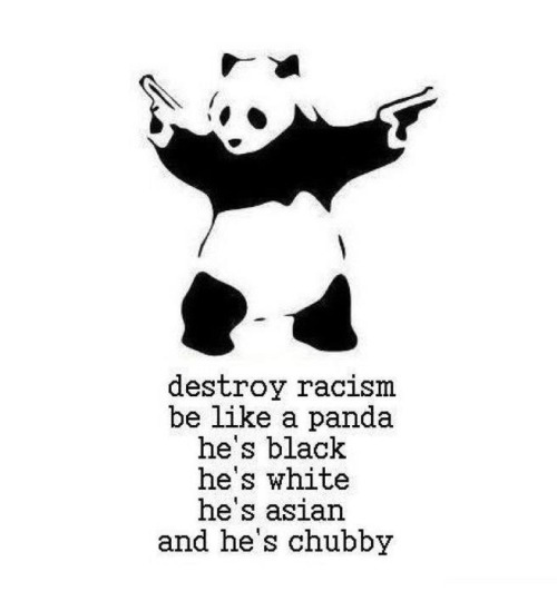 Be a panda. Destroy racism.