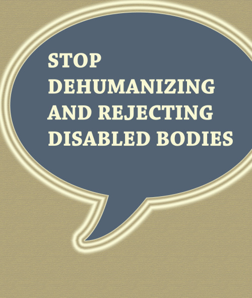 "flutterflyinvasion:  secretsofthedisabled:  fuckthedisabled:  [Stop dehumanizing and rejecting disabled bodies]  Reblogging the one without the argument that is basically ""this is too harsh! I'm disabled and I don't feel that way so you shouldn't either!"" Fuckthedisabled, I'm so sorry you had to deal with that ignorant.  Because disabled bodies aren't rejected OR dehumanized on a daily basis.  </sarcasm>"
