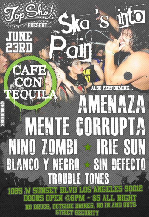 Topshot Presents.June 23rd, 2012Cafe con TequilaAmenazaMente CorruptaNino ZombiIrie Sun (Fresno, CA)Blanco y NegroSin DefectoTrouble Tones1065 W. Sunset Blvd, Los Angeles, CA 90012 Doors Open at 6pm$5 all nightNo Outside Drinks, No Drugs, No Streaks, No Ins and Outs, No Drama, STRICT SECURITYSupported by Las Callejeras, LA Shows, FY Production, SoCal Skanker, Skanking Underground, Thirdeye