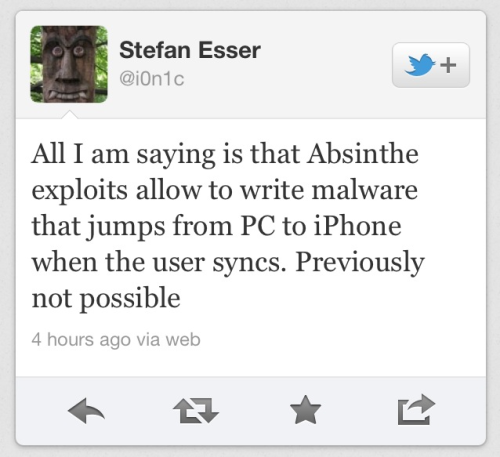 Well, this could be huge—noted hacker and provocateur Stefan Esser (aka i0n1c) was on Twitter a few hours ago discussing iOS security holes opened up by the Absinthe jailbreak exploit. We have yet to see a widespread malware attack on Apple's mobile devices, but a weakness like this—if indeed it is what Esser suggests—could be an open invitation to black hat hackers. And getting iOS users to download malware to their computers in the first place may be made easier by the plethora of sites devoted to all things Apple—especially since the targets will be people specifically looking to download themes and tweaks for their devices. One nice thought is that, should this turn out to be a serious problem, we might see fewer users willing to install pirated apps on their devices.   (Bear in mind, security holes in iOS are not new and this surely won't be the last; as always, users themselves (through thoughtless behavior) are almost sure to be the cause of any problem.)