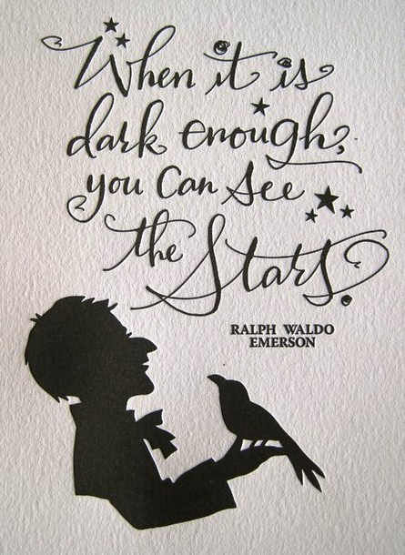 When it is dark enough, you can see the stars. ~Ralph Waldo Emerson