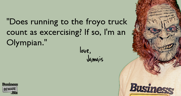 """Does running to the froyo truck count as exercising? If so, I'm an Olympian."""