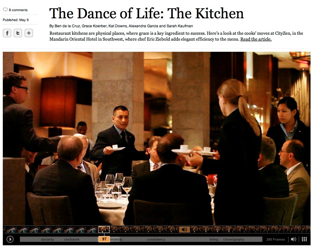 "(click through for the interactive project on washingtonpost.com)  Dance of Life: The Kitchen   What matters in a pro kitchen: instant reaction, mindless repetition and crisp, efficient maneuvers. Restaurants run on the French ""kitchen brigade"" system, modeled after a military hierarchy more than a century ago. There's the chef, a couple of lieutenants (the sous-chefs), and a platoon of line cooks —the kitchen infantry — manning stations assigned by menu category: appetizers, fish, meat and so on. It has to be this way. The restaurant kitchen is a highly physical place, and if the saucier lunging toward the stove collides with the meat cook slinging plated quail toward the waiters, there will be a meltdown. Chefs, like generals, know they have two choices: discipline or chaos. Watch the cook staff at the height of dinner service — the open-kitchen trend has put them increasingly on view — and you'll see an intricate ballet. A refined body awareness and familiarity allows these tattooed Baryshnikovs to dance silently around one another between flashing knives and a stove at full flame. ""There's a kind of wonderful grace that only happens when people are really good at what they do, and they adjust to each other's motions,"" says Ruth Reichl, former editor in chief of Gourmet magazine.  - Sarah Kaufmann / The Washington Post ""At CityZen, chefs cook up sweet moves""  This interactive project was a collaboration between videojournalist Ben de la Cruz, Pulitzer prize winning dance critic Sarah Kaufman, and interactive web designer Grace Koerber. This occasional series looks at the choreography of life, and this first installment, set in CityZen, focuses on the delicate dance of waiters, chefs and patrons in a crowded restaurant. Sadly, this is videojournalist Ben de la Cruz's last assignment for The Post, as he left yesterday to work with NPR. Ben had a long and storied career here at The Post, and we're sad to see him go, but happy to see him start a new chapter in his career. Send him off right by checking out his final, beautiful, thoughtfully shot, compelling and engaging piece, ""The Dance of Life: The Kitchen""  -AJ Chavar videojournalist/The Washington Post"