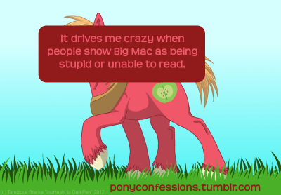 ponyconfessions:  It drives me crazy when people show Big Mac as being stupid or unable to read. Just because he doesn't say much, it doesn't mean he's not intelligent.  So just because he doesn't say anything makes him stupid? Not cool bronies. Not cool.