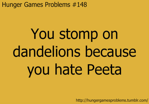 Thats right I think Peeta is cheesy, stupid, ugly and a fake!!!!!!!!!!!!!!!!!!!!!!!!!!!!!