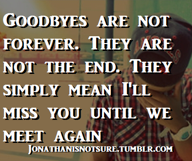 Goodbyes, follow for more. Jonathanisnotsure.tumblr.com
