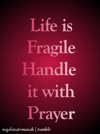 life is fragile, handle it with prayer