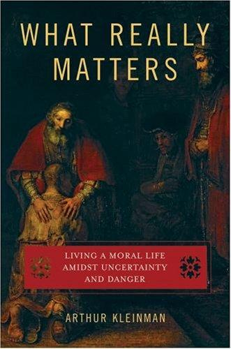 "What Really Matters by Arthur Kleinman ""We tend to think of dangers and uncertainties as anomalies in the continuum of life, or irruptions of unpredictable forces into a largely predictable world.  I suggest the contrary: that dangers and uncertainties are an inescapable dimension of life.  In fact, as we shall come to understand, they make life matter.  They define what it means to be human."" -Arthur Kleinman"