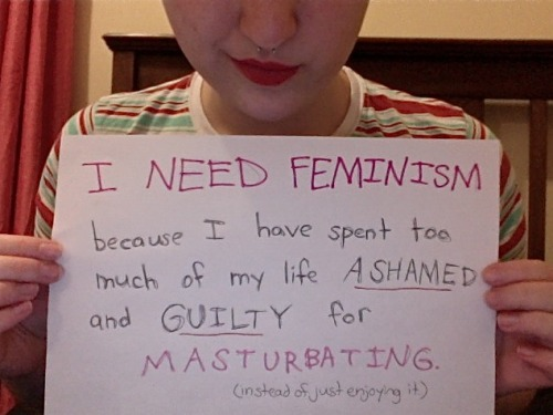 I need feminism because I have spent too much of my life ashamed and guilty for masturbating. (instead of just enjoying it.)