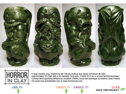 "The Horror In Clay Cthulhu tiki mug production run by Jonathan Chaffin — Kickstarter CTHULHU + TIKI MUG!  I have been on the hunt for such a thing for many strange aeons… ""The Horror In Clay is a large tiki mug, inspired by my love of the works of H.P. Lovecraft and his Cthulhu mythos, and of the classic immersive restaurants and lounges commonly called tiki bars. The Production Edition funded by this kickstarter campaign will probably be in the 7.5in, 30oz neighborhood, and will come in a solid green glaze. The Limited Edition available at the higher donor levels (probably fewer than 20 will be made altogether) is 8 inches high with a 3 in diameter. It holds about 36oz, or 16oz of drink with ice. Both tiki mug editions are food and alcohol safe; ready for you to carry them over hill and over dale, through convention hall and through regional Burn, merrily seeking dark secrets.  The mug has already been commissioned, sculpted, molded, and slipcast from the final mold in a limited earthenware edition which was used to produce a bisque master and glaze tests.  It is beautifully horrific.After funding is successful, the bisque master will go to the factory.Production turnaround is 90 days, so I should begin shipping these out in Oct. For this project I want to mass produce both the physical object and the backstory or mythos surrounding it; in effect creating not just an awesome drinking vessel, but all the supporting artifacts that lend it an air of authenticity. I intend to order a production run of at least 500 of these foodsafe, monstrous mugs.  As I said, I have the master completed; this project is to pre-sell enough of these bad boys to recoup all of the R&D and mold-making costs, have the run produced and shipped, and of course to make the rewards and pay relevant fees, etc. """