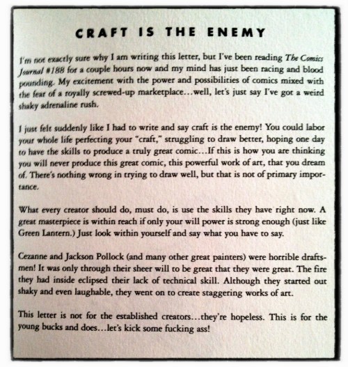 "drawnblog:  austinkleon:  James Kochalka, ""Craft is the Enemy,"" from THE CUTE MANIFESTO Fun fact: the dummy book I made for Steal Like An Artist was Kochalka's Cute Manifesto (they're the same format/size) with a homemade book cover:   This was originally the start of an epic letters-column exchange in the old Comics Journal print magazine. I still think of it as one of the most important lessons I ever learned about making comics. There are a lot of different ways you can take it, but for me it means: just make and make and make, don't redraw the first 4 pages of your Future Greatest Work over and over again waiting for the drawings to be perfect. Get the ideas out of your head and onto paper—over time the drawings will become better and better, and the stories will become better and better, and eventually you'll make a Great Work by accident, because you've been practicing for years. You'll also have a body of work in your rearview mirror."