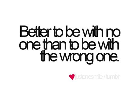 """Better to be with no one than to be with the wrong one."" Found on: Piccsy.com"
