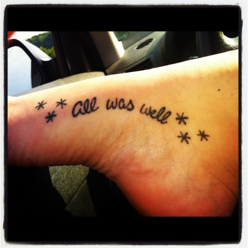 "bloodyhellhptattoos:  Harry Potter has been a huge part of my life since I was little. I wanted something to remind me that no matter what happens in your life in the end everything will be ok. So what better way to do that with J.K. Rowling's last words to us HP fans ""all was well""."