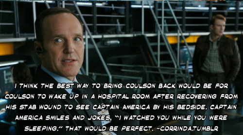 "I think the best way to bring Coulson back would be for Coulson to wake up in a hospital room after recovering from his stab wound to see Captain America by his bedside. Captain America smiles and jokes, ""I watched you while you were sleeping."" That would be perfect."
