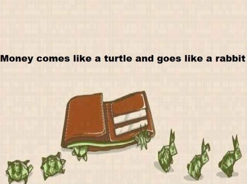 theamericankid:  Money comes like a turtle and leaves like a rabbit