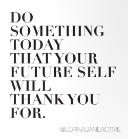 "Monday Motivation via @LornaJaneActive ""Do something today that your future self will thank you for"""