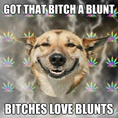 This bitch LOVES blunts!