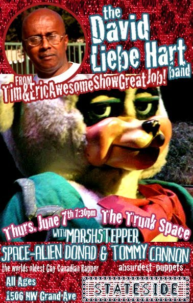 "Thursday, June 7, 2012 DAVID LIEBE HART (From Tim and Eric) and The DAVID LIEBE HART BANDMARSHSTEPPER (Industrial/Dance - feat. members of Avon Ladies, Nihilism, Mighty Sphincter, Pigeon Religion, and Destruction Unit)TOMMY CANNON (puppeteer, ""absurdest"")SPACE-ALIEN DONALD (The worlds oldest Gay, Canadian, Rapper…..No fucking seriously….the world's oldest Gay, Canadian Rapper)@Trunkspace1506 NW Grande AvePhoneix, AZ 85306////////////////////7pm / more info / buy tickets"