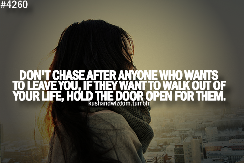 Don't Chase after Anyone who wants to Leave you, if they want to Walk out of Your Life, Hold the Door Open for Them