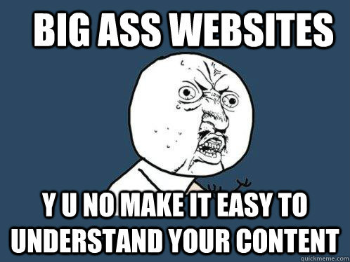 "Y U No: ""Big ass websites, y u no make it easy to understand your content"""