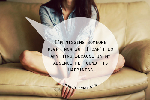 Quotes: I'm missing someone right now but I can't do anything because in my absence he found his happiness.  Visit http://4uquotesru.com/ for more quotes, quotations, lines and message