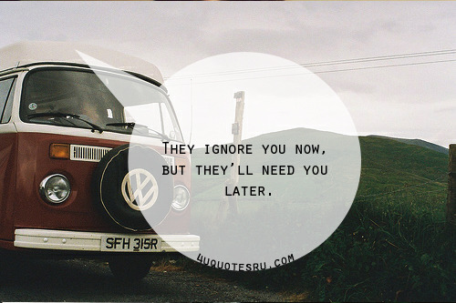 Quotes: They ignore you now, but they'll need you later.  Visit http://4uquotesru.com/ for more quotes, quotations, lines and message