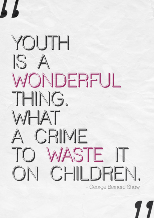 """Youth is a wonderful thing. What a crime to waste it on children"" - George Bernard Shaw"