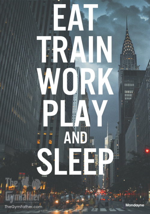 thegymfather:  Eat, Train, Work, Play & Sleep.  Whatever the weather!