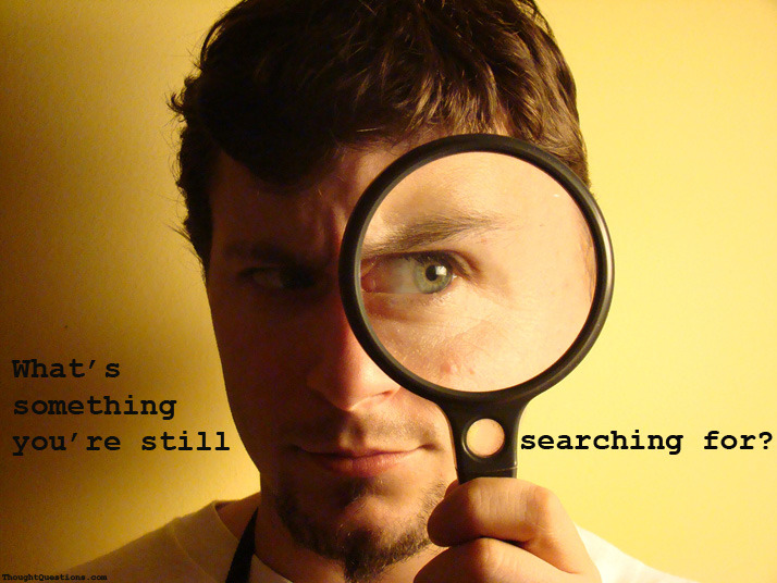 "Thought question for the day: ""What's something, you are still searching for?"" source - thoughtquestions.com Original Article"