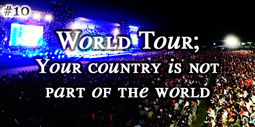 #10. World Tour; Your country is not part of the world
