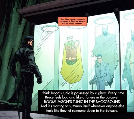 """tealgeezus:  dccomicconfessions:  """"I think Jason's tunic is possessed by a ghost. Every time Bruce feels bad and like a failure in the Batcave… BOOM! JASON'S TUNIC IN THE BACKGROUND! And it's starting to summon itself whenever anyone else feels like they let someone down in the Batcave.""""  I always pictured that Bruce put wheels on it and drags it around the cave after him. Kind of like one of those old, wooden duck toys. """"Come along, Jason. We have work to do."""""""