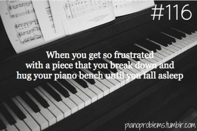 pianoproblems:  submitted by the-wilhelm-scream-falling  OMFG THIS. Or just cover the piano and rest my head on my arms on the cover and cry myself to sleep. Sometimes it's because the piece itself is so heartbreaking or tragic. But OMG I HAD NO IDEA OTHER PEOPLE DID THIS TOO HAHA :') :') :') I LOVE ALL OF YOU OMG LET'S BE FRIENDS.