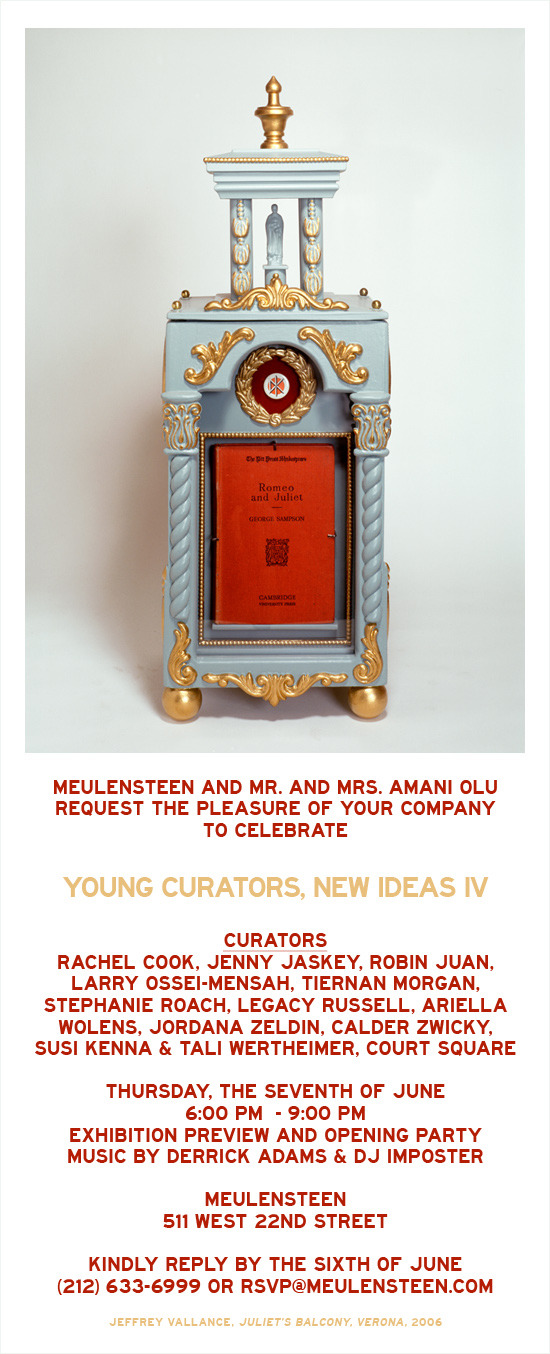 Meulensteen | Young Curators, New Ideas IV | Organized by Mr. and Mrs. Amani Olu  Meulensteen and Mr. and Mrs. Amani Olu request the pleasure of your company for the exhibition preview and opening party for Young Curators, New Ideas IV, taking place the evening of Thursday, June 7, 2012 from 6:00 PM to 9:00 PM with music by Derrick Adams and DJ Imposter at the gallery located at 511 West 22nd Street. Curators: Rachel Cook, Jenny Jaskey, Robin Juan, Larry Ossei-Mensah, Tiernan Morgan, Stephanie Roach, Legacy Russell, Ariella Wolens, Jordana Zeldin, Calder Zwicky, Susi Kenna & Tali Wertheimer and Court Square.