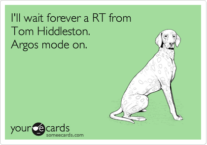 I'll wait forever a RT from Tom Hiddleston. Argos mode on.Via someecards