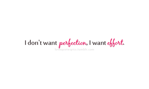 """I don't want perfection, I want effort."""