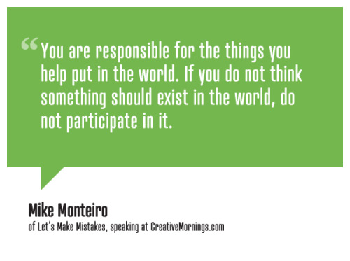 creativemornings:  You are responsible for the things you help put in the world. If you do not think something should exist in the world, do not participate in it. Mike Monteiro,Co-founder of Mule Design & Let's Make Mistakes speaking at CreativeMornings/NewYork (*watch the talk)