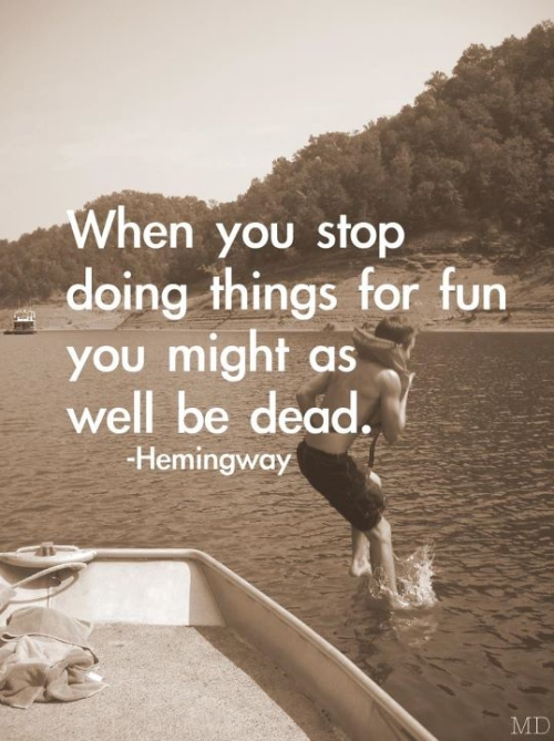 Mr. Hemingway is correct. Never stop having fun! (via)