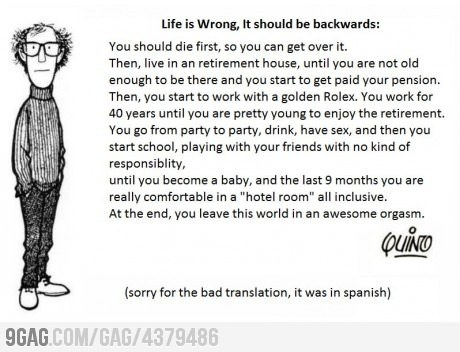 9gag:  Life is wrong, it should be backwards
