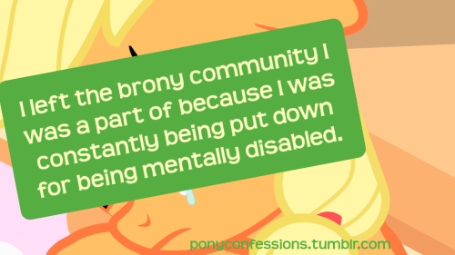 "rabididiotbrony:  ponyconfessions:   I left the brony community I was a part of because I was constantly being put down for being mentally disabled.    Tez: Oh, that's definitely a lie because I just know that those bronies are probably just really nice people and the confession is a lie because bronies love and tolerate and such and blah blah blah ur such a stupid liaaar!!!11  No. To those bronies that were mentioned in this confession, you people better be ashamed of yourselves. You're giving your own fandom a bad name because of this kind of cruelty. I won't be surprised if the said bronies are the kind that are always demanding love and tolerance from others. Don't be an asshole to people just because they have disabilities or other problems. If you want your so called ""love and tolerance,"" YOU SHOULD SHOW SOME AS WELL! You aren't going to be respected for being an asshole. (Disclaimer: No, I'm not saying that ALL bronies are assholes. This is just showing how hateful SOME bronies can be.)"
