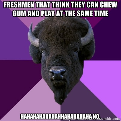 "fuckyeahbandbuffalo:   [Top Text: ""freshmen that think they can chew gum and play at the same time""Bottom Text: ""hahahahhahaha no.""]"