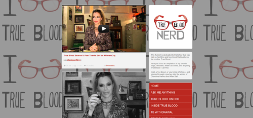 "I'm proud to announce that Team True Blood is now True Blood Nerd!!!  When I first started Team True Blood, there was an actual team of people working on it. However, people come and go, and I was left alone with the blood.  Because of that, I made a choice to change this True Blood Fan Tumblr to something more ""me"". And what I am? A total bonefied True Blood Nerd, so this is what it has become.  I hope you guys like the change. I worked like crazy on it and I am really digging the some what end product {still working on some kinks}  XOXOXOThe Nerd  ps- What do you guys think? Follow truebloodnerd here!"