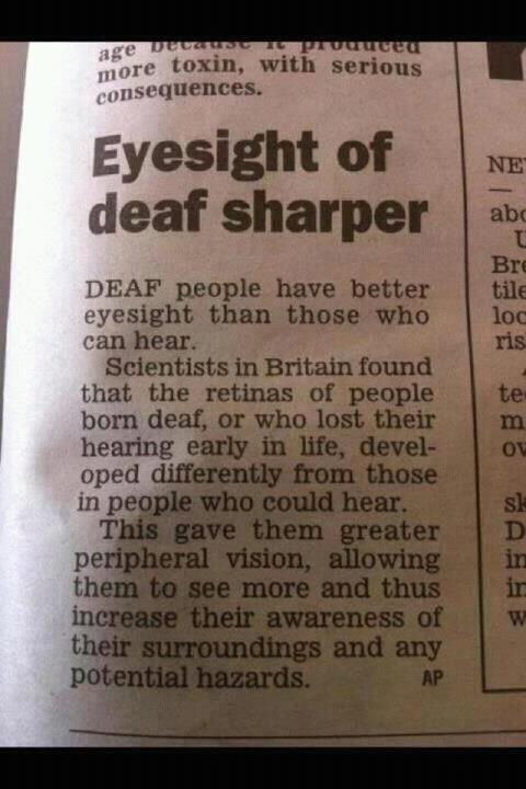 ewitty:  Deaf people have better eyesight than those who can hear … Deaf Gain NOT Hearing Loss. Bio Diversity. Learn ASL and take your eyeballs to the gym. http://ewitty.tumblr.com/post/24131591044/does-asl-make-your-eyes-hurt  Just keep in mind that blind people have amazing hearing. When one sense is missing the others improve naturally. Really not exactly a miracle. ;-)