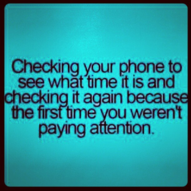 I know I'm not the only person who does this #time #phone #iPhone #EVO #quote #fashion #sky #happyhour #wiz #HIGHlife #Facebook #Twitter #txting #booloving #YOLO  (Taken with instagram)