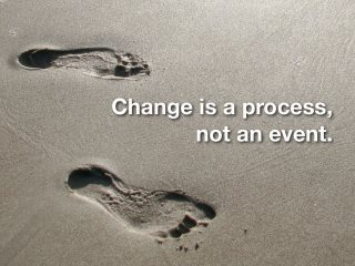 Change is a process not an event!   Just like HAPPINESS is a journey not a destination. You can't reach Happiness and stay there forever, you travel along in life - you will reach points of happiness, despair, joy, confusion, fear. Once we've accepted Life Is A Journey the quicker we learn to ride along with it contented :-) Bipolar Penguin -X